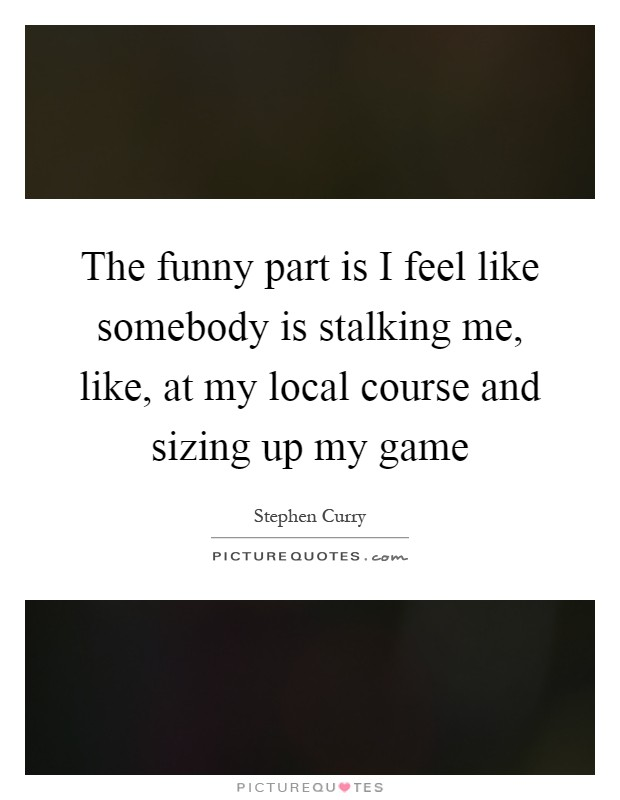 The funny part is I feel like somebody is stalking me, like, at my local course and sizing up my game Picture Quote #1