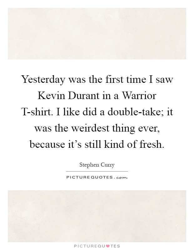 Yesterday was the first time I saw Kevin Durant in a Warrior T-shirt. I like did a double-take; it was the weirdest thing ever, because it's still kind of fresh Picture Quote #1