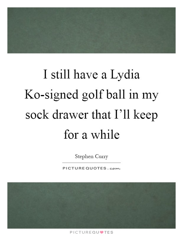 I still have a Lydia Ko-signed golf ball in my sock drawer that I'll keep for a while Picture Quote #1