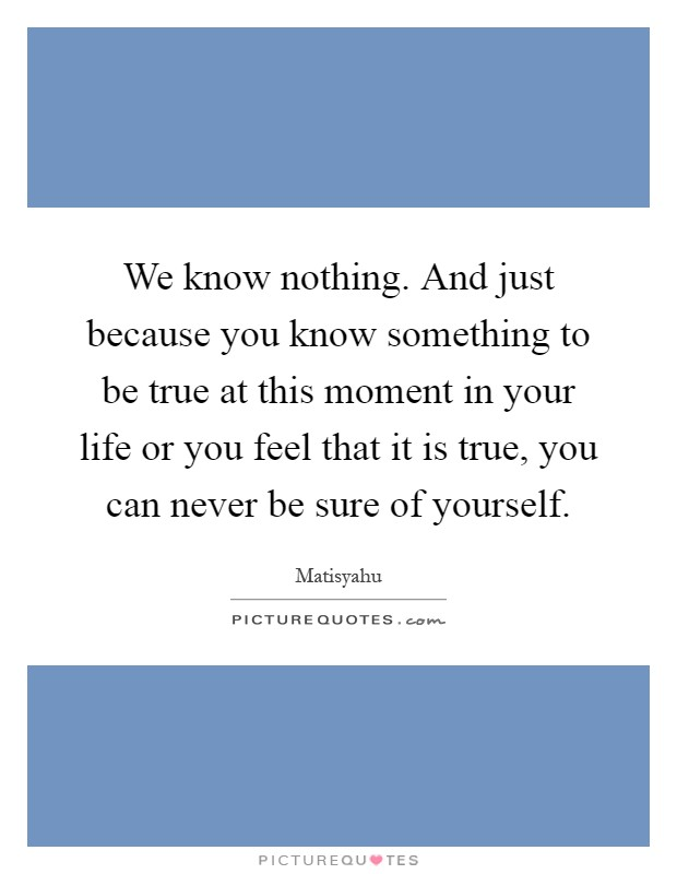 We know nothing. And just because you know something to be true at this moment in your life or you feel that it is true, you can never be sure of yourself Picture Quote #1
