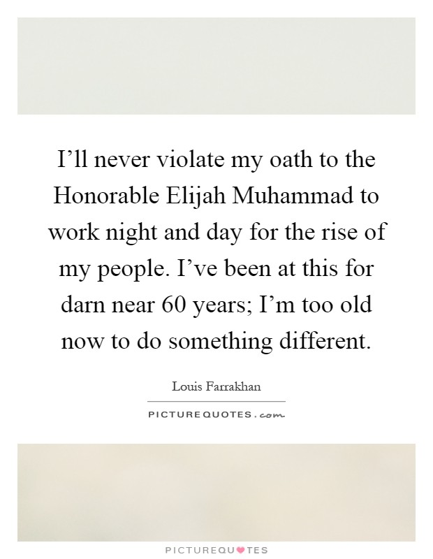 I'll never violate my oath to the Honorable Elijah Muhammad to work night and day for the rise of my people. I've been at this for darn near 60 years; I'm too old now to do something different Picture Quote #1