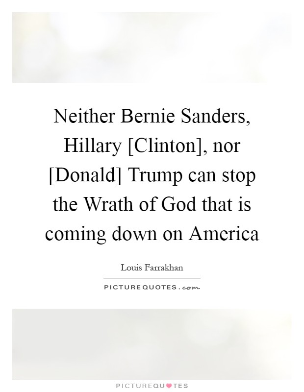 Neither Bernie Sanders, Hillary [Clinton], nor [Donald] Trump can stop the Wrath of God that is coming down on America Picture Quote #1
