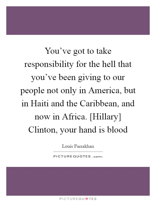 You've got to take responsibility for the hell that you've been giving to our people not only in America, but in Haiti and the Caribbean, and now in Africa. [Hillary] Clinton, your hand is blood Picture Quote #1