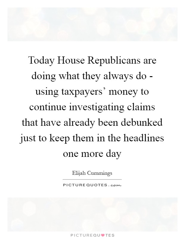 Today House Republicans are doing what they always do - using taxpayers' money to continue investigating claims that have already been debunked just to keep them in the headlines one more day Picture Quote #1