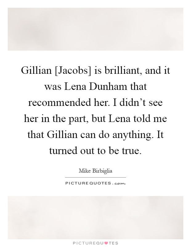 Gillian [Jacobs] is brilliant, and it was Lena Dunham that recommended her. I didn't see her in the part, but Lena told me that Gillian can do anything. It turned out to be true Picture Quote #1