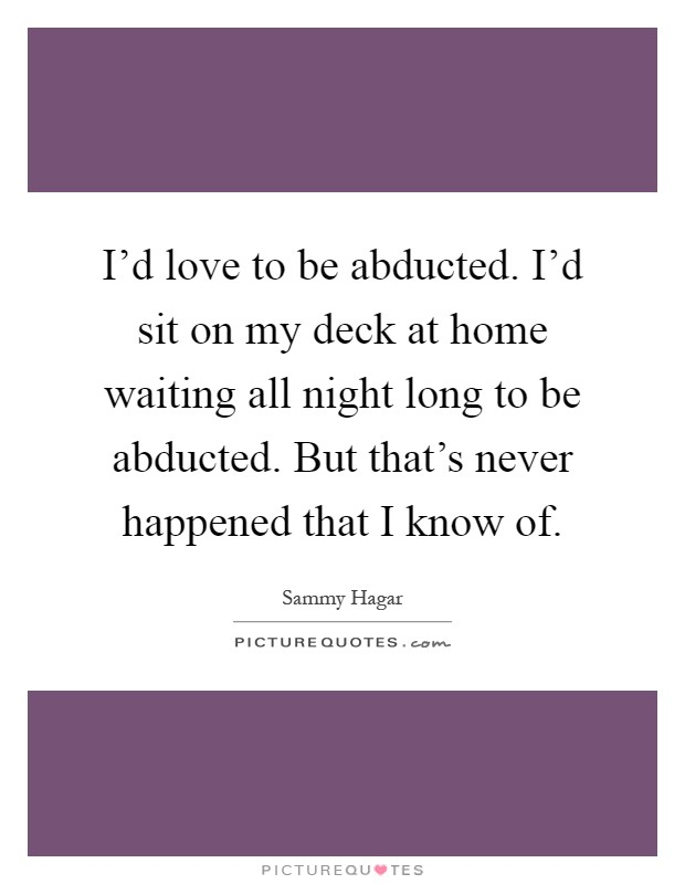 I'd love to be abducted. I'd sit on my deck at home waiting all night long to be abducted. But that's never happened that I know of Picture Quote #1