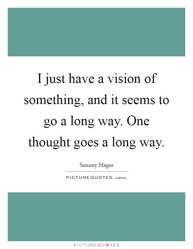 I just have a vision of something, and it seems to go a long way. One thought goes a long way Picture Quote #1