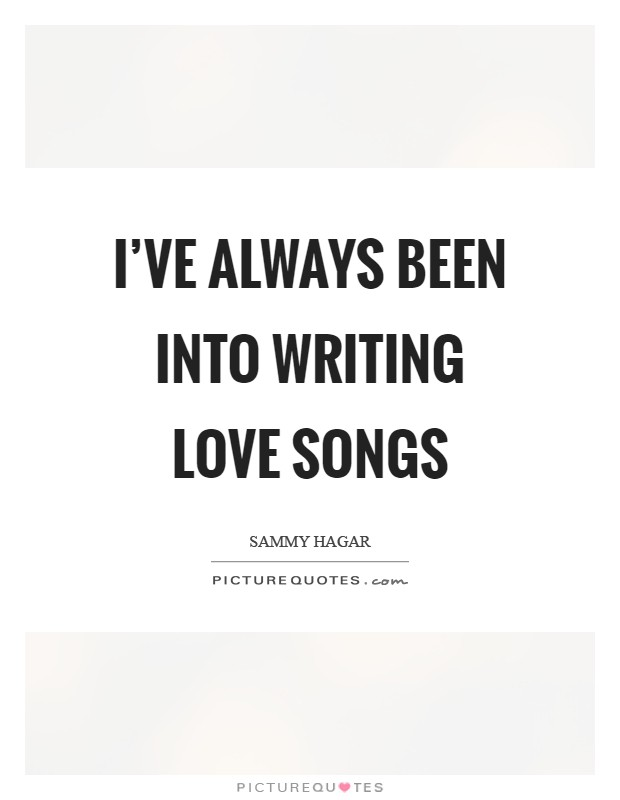 I've always been into writing love songs Picture Quote #1