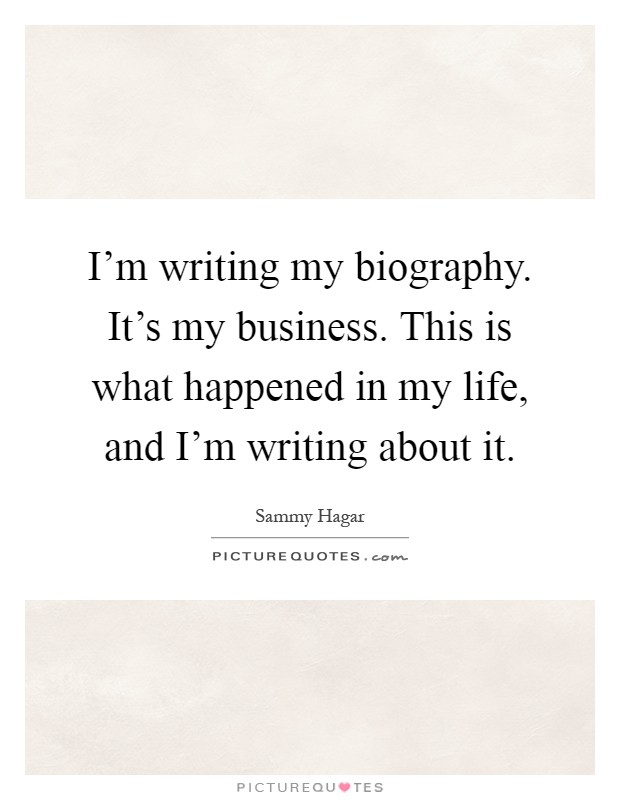 I'm writing my biography. It's my business. This is what happened in my life, and I'm writing about it Picture Quote #1