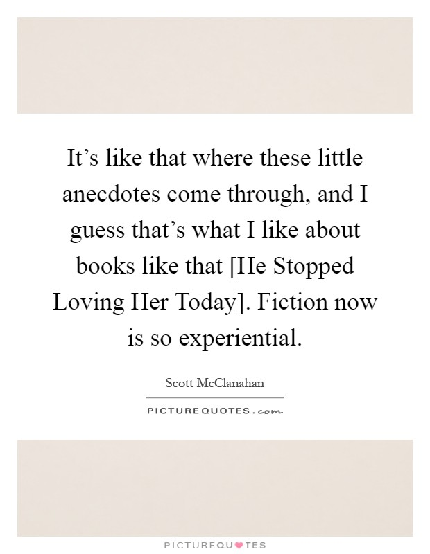 It's like that where these little anecdotes come through, and I guess that's what I like about books like that [He Stopped Loving Her Today]. Fiction now is so experiential Picture Quote #1