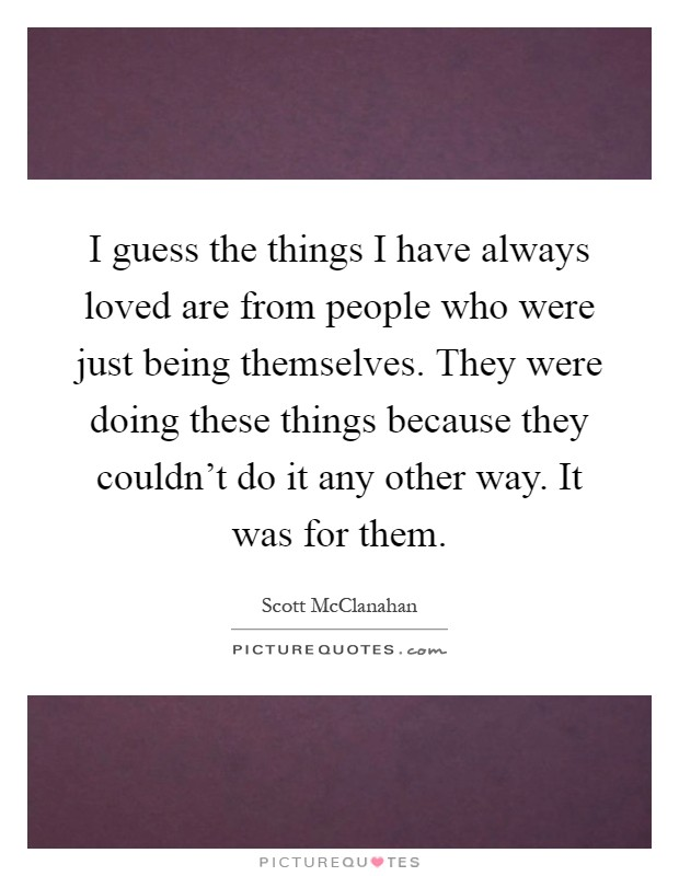 I guess the things I have always loved are from people who were just being themselves. They were doing these things because they couldn't do it any other way. It was for them Picture Quote #1