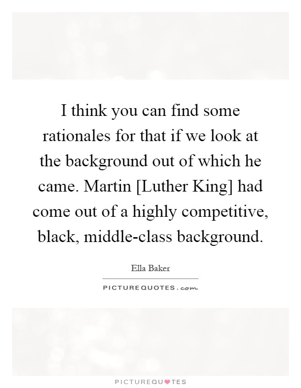 I think you can find some rationales for that if we look at the background out of which he came. Martin [Luther King] had come out of a highly competitive, black, middle-class background Picture Quote #1