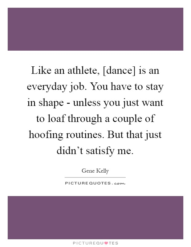 Like an athlete, [dance] is an everyday job. You have to stay in shape - unless you just want to loaf through a couple of hoofing routines. But that just didn't satisfy me Picture Quote #1
