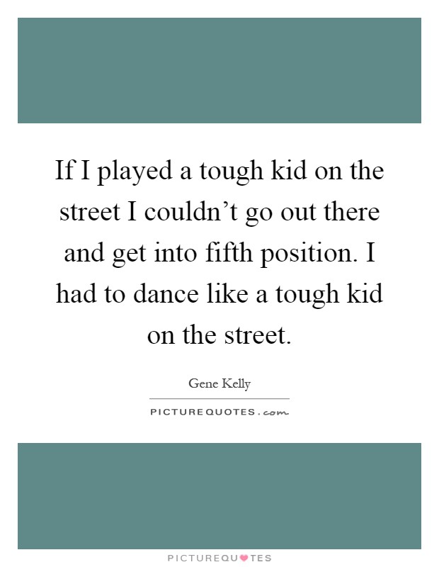 If I played a tough kid on the street I couldn't go out there and get into fifth position. I had to dance like a tough kid on the street Picture Quote #1