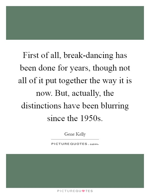 First of all, break-dancing has been done for years, though not all of it put together the way it is now. But, actually, the distinctions have been blurring since the 1950s Picture Quote #1
