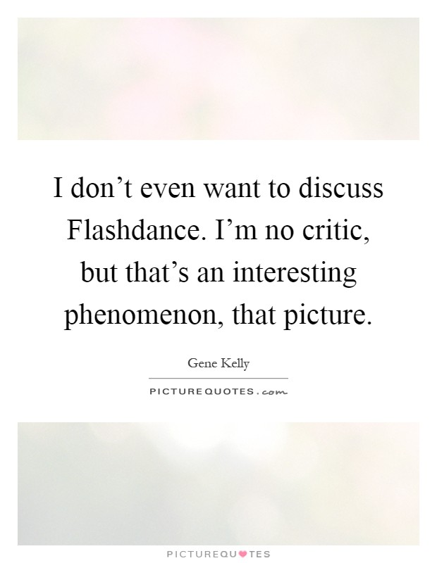 I don't even want to discuss Flashdance. I'm no critic, but that's an interesting phenomenon, that picture Picture Quote #1