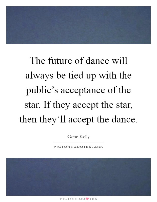 The future of dance will always be tied up with the public's acceptance of the star. If they accept the star, then they'll accept the dance Picture Quote #1