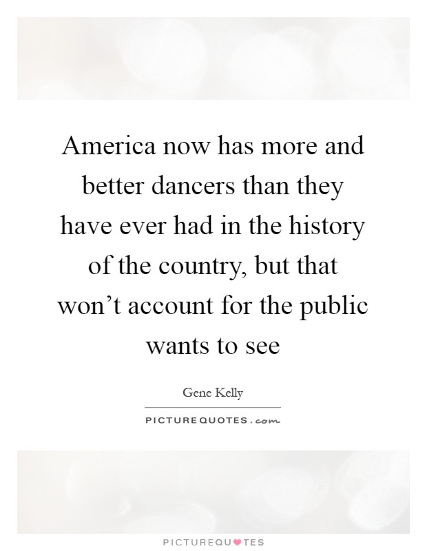 America now has more and better dancers than they have ever had in the history of the country, but that won't account for the public wants to see Picture Quote #1
