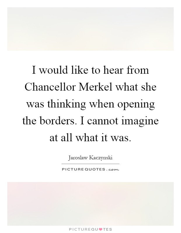 I would like to hear from Chancellor Merkel what she was thinking when opening the borders. I cannot imagine at all what it was Picture Quote #1