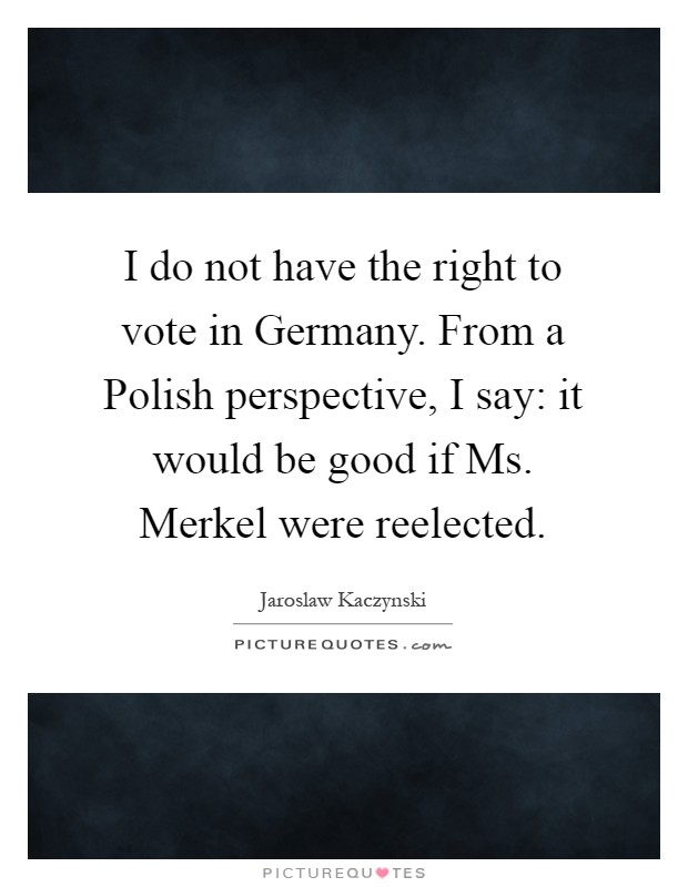 I do not have the right to vote in Germany. From a Polish perspective, I say: it would be good if Ms. Merkel were reelected Picture Quote #1