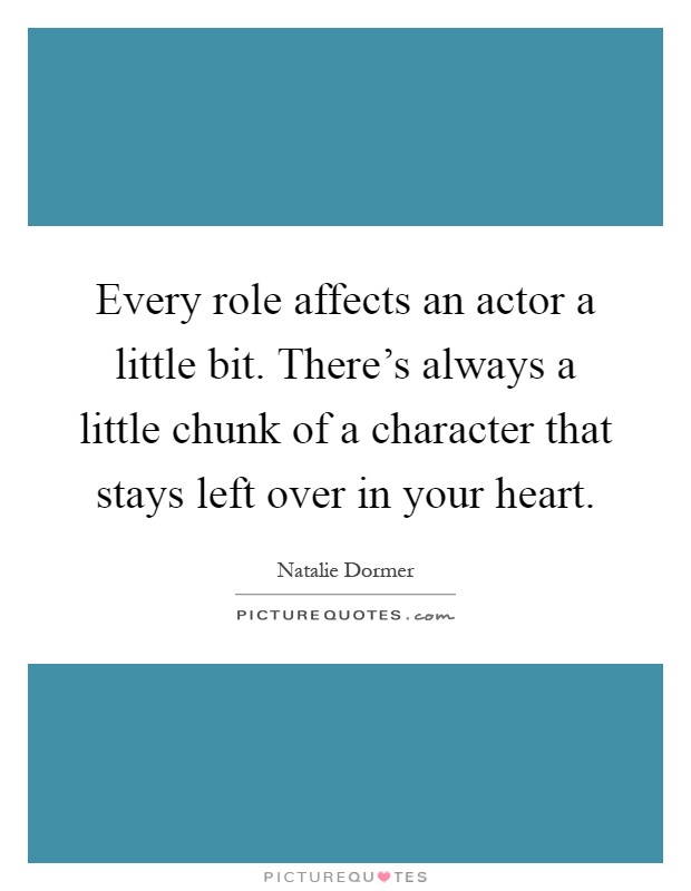 Every role affects an actor a little bit. There's always a little chunk of a character that stays left over in your heart Picture Quote #1