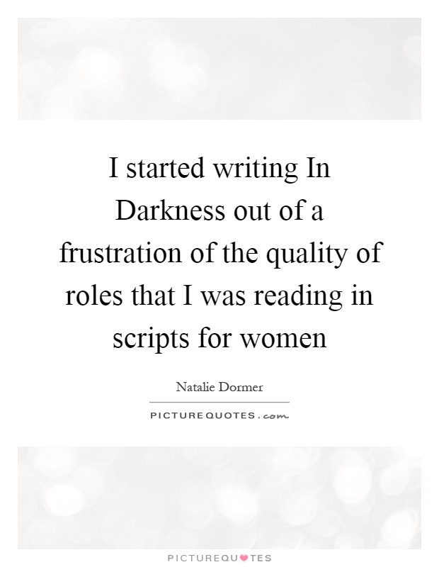 I started writing In Darkness out of a frustration of the quality of roles that I was reading in scripts for women Picture Quote #1