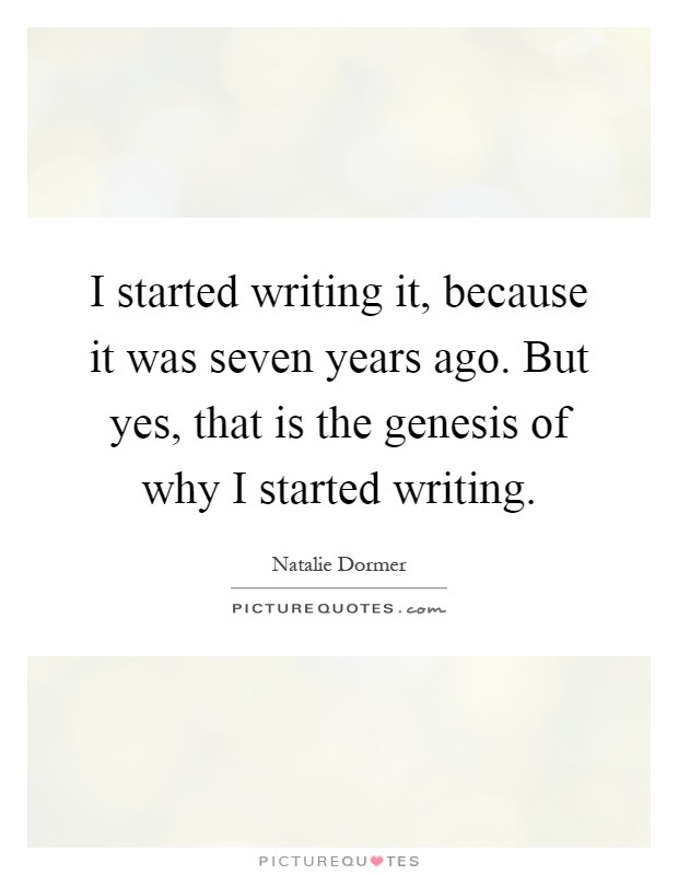 I started writing it, because it was seven years ago. But yes, that is the genesis of why I started writing Picture Quote #1