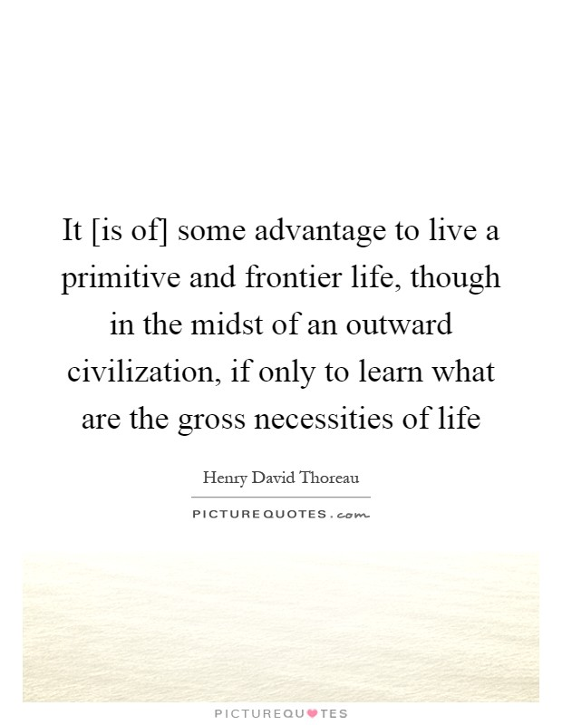 It [is of] some advantage to live a primitive and frontier life, though in the midst of an outward civilization, if only to learn what are the gross necessities of life Picture Quote #1