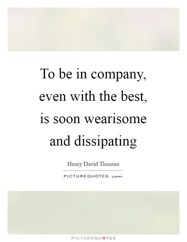 To be in company, even with the best, is soon wearisome and dissipating Picture Quote #1