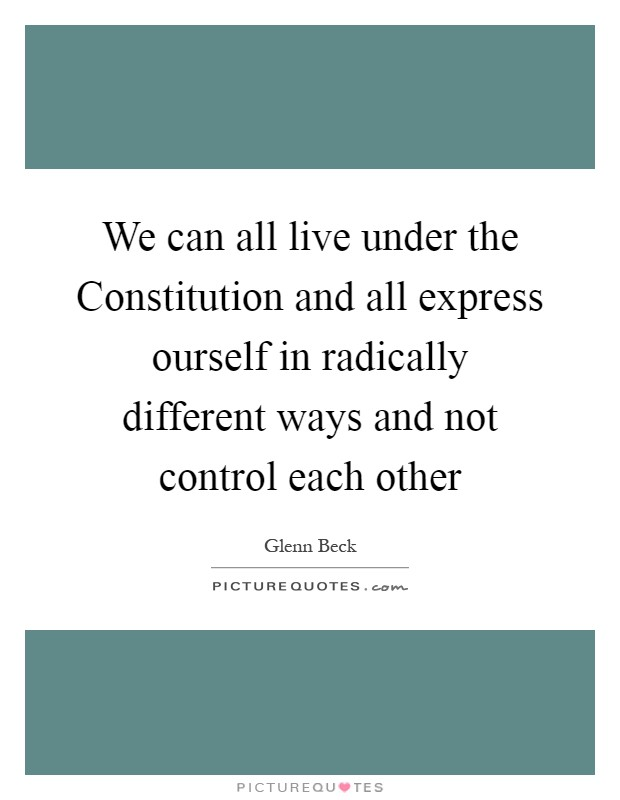 We can all live under the Constitution and all express ourself in radically different ways and not control each other Picture Quote #1