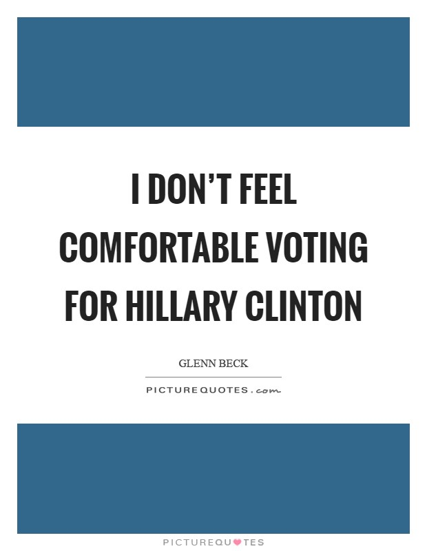 I don't feel comfortable voting for Hillary Clinton Picture Quote #1