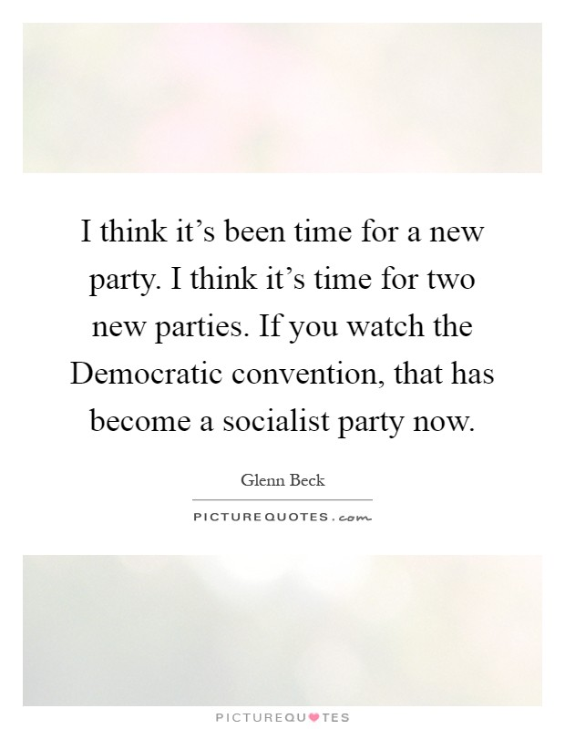 I think it's been time for a new party. I think it's time for two new parties. If you watch the Democratic convention, that has become a socialist party now Picture Quote #1