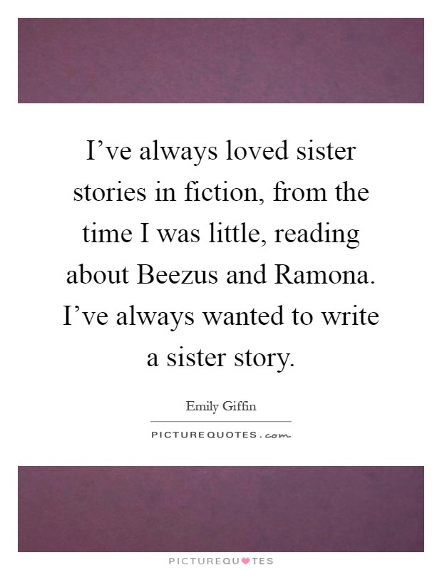 I've always loved sister stories in fiction, from the time I was little, reading about Beezus and Ramona. I've always wanted to write a sister story Picture Quote #1