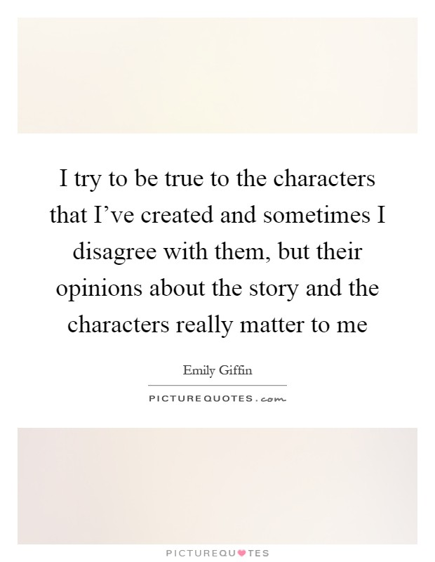 I try to be true to the characters that I've created and sometimes I disagree with them, but their opinions about the story and the characters really matter to me Picture Quote #1