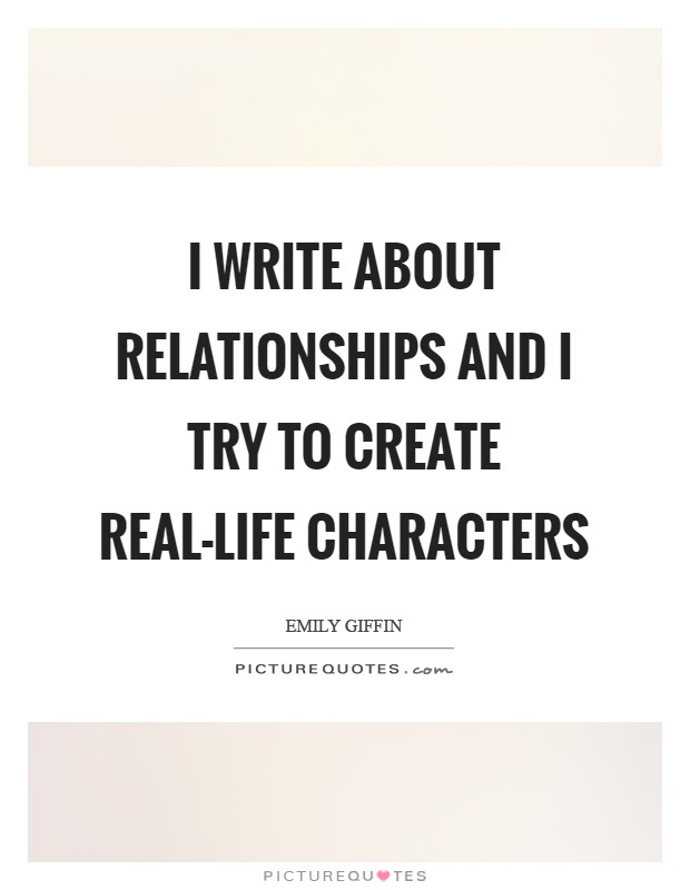 I write about relationships and I try to create real-life characters Picture Quote #1