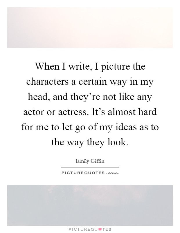 When I write, I picture the characters a certain way in my head, and they're not like any actor or actress. It's almost hard for me to let go of my ideas as to the way they look Picture Quote #1