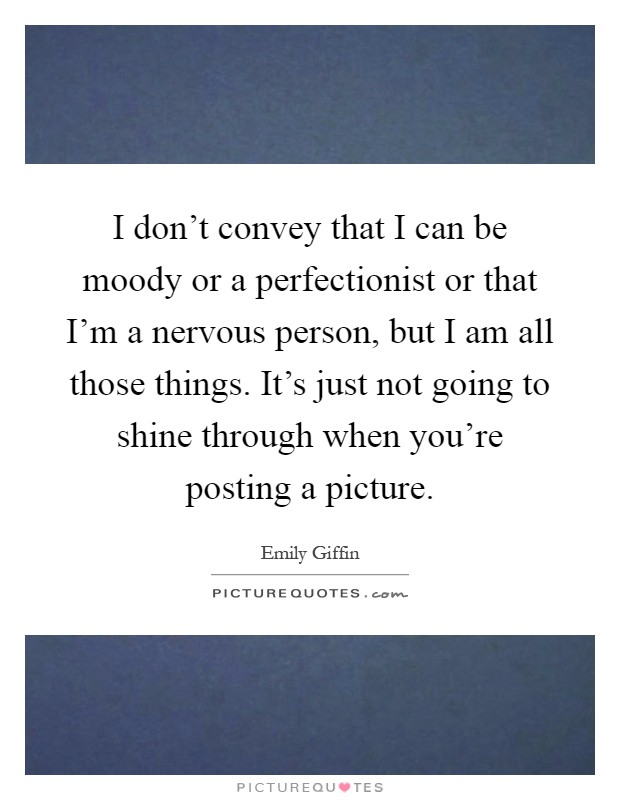 I don't convey that I can be moody or a perfectionist or that I'm a nervous person, but I am all those things. It's just not going to shine through when you're posting a picture Picture Quote #1