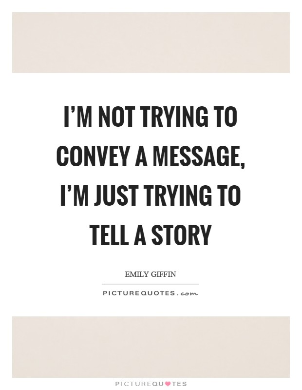 I'm not trying to convey a message, I'm just trying to tell a story Picture Quote #1