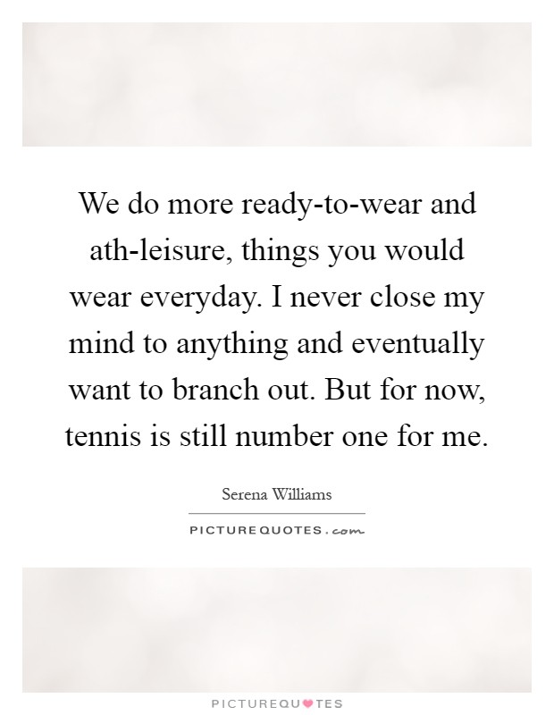 We do more ready-to-wear and ath-leisure, things you would wear everyday. I never close my mind to anything and eventually want to branch out. But for now, tennis is still number one for me Picture Quote #1