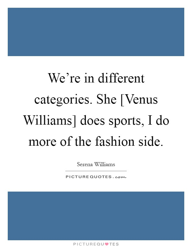 We're in different categories. She [Venus Williams] does sports, I do more of the fashion side Picture Quote #1