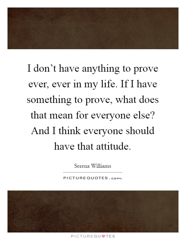 I don't have anything to prove ever, ever in my life. If I have something to prove, what does that mean for everyone else? And I think everyone should have that attitude Picture Quote #1
