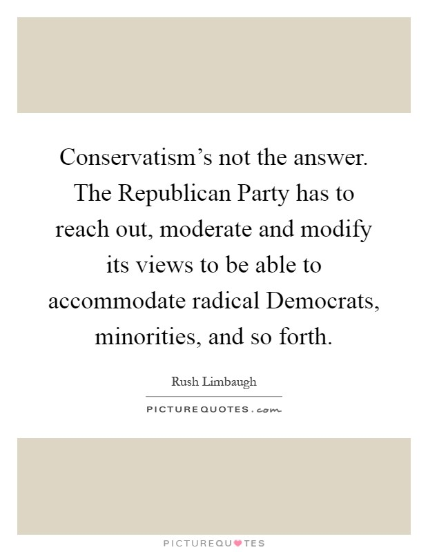 Conservatism's not the answer. The Republican Party has to reach out, moderate and modify its views to be able to accommodate radical Democrats, minorities, and so forth Picture Quote #1