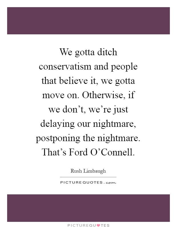 We gotta ditch conservatism and people that believe it, we gotta move on. Otherwise, if we don't, we're just delaying our nightmare, postponing the nightmare. That's Ford O'Connell Picture Quote #1
