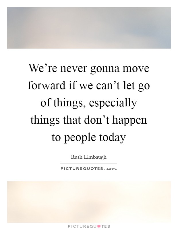 We're never gonna move forward if we can't let go of things, especially things that don't happen to people today Picture Quote #1