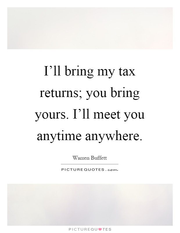 I'll bring my tax returns; you bring yours. I'll meet you anytime anywhere Picture Quote #1