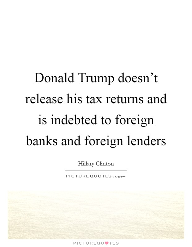 Donald Trump doesn't release his tax returns and is indebted to foreign banks and foreign lenders Picture Quote #1