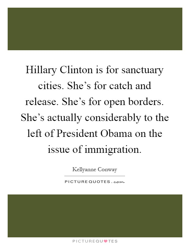 Hillary Clinton is for sanctuary cities. She's for catch and release. She's for open borders. She's actually considerably to the left of President Obama on the issue of immigration Picture Quote #1
