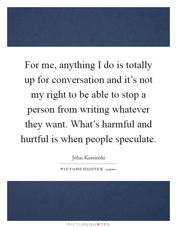 For me, anything I do is totally up for conversation and it's not my right to be able to stop a person from writing whatever they want. What's harmful and hurtful is when people speculate Picture Quote #1