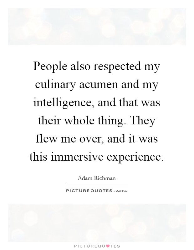 People also respected my culinary acumen and my intelligence, and that was their whole thing. They flew me over, and it was this immersive experience Picture Quote #1