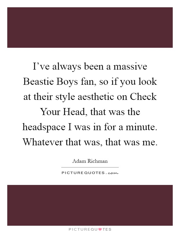 I've always been a massive Beastie Boys fan, so if you look at their style aesthetic on Check Your Head, that was the headspace I was in for a minute. Whatever that was, that was me Picture Quote #1